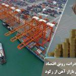 بهبود بازار صادرات، رونق اقتصاد و بیرون آمدن بازار آهن از رکود