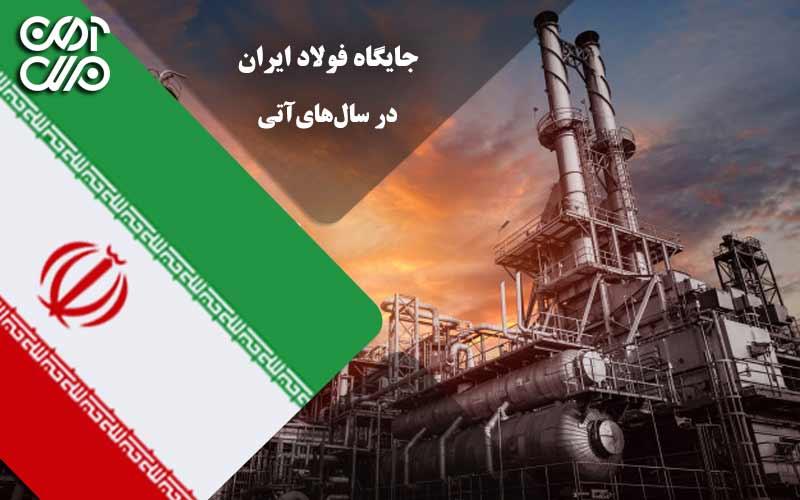جایگاه فولاد ایران در سالهای آتی